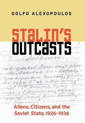 Stalin's Outcasts: Aliens, Citizens, and the Soviet State, 1926-1936 - Alexopoulos, Golfo