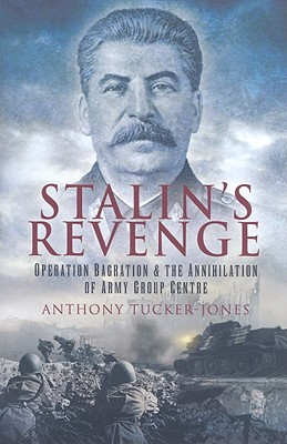 Stalin's Revenge: Operation Bagration and the Annihilation of Army Group Centre - Tucker-Jones, Anthony