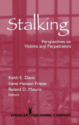 Stalking: Perspectives on Victims and Perpetrators - Davis, Keith, PhD (Editor), and Frieze, Irene, PhD (Editor), and Maiuro, Roland D, PhD (Editor)