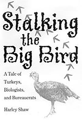 Stalking the Big Bird: A Tale of Turkeys, Biologists, and Bureaucrats - Shaw, Harley G
