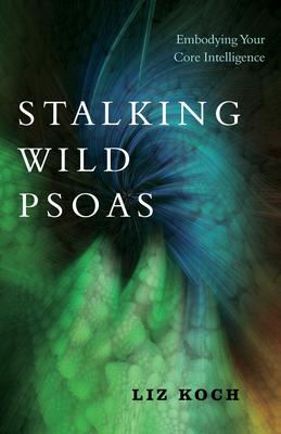 Stalking Wild Psoas: Embodying Your Core Intelligence - Koch, Liz