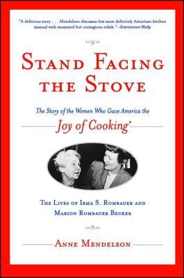 Stand Facing the Stove: The Story of the Women Who Gave America the Joy of Cooking - Mendelson, Anne