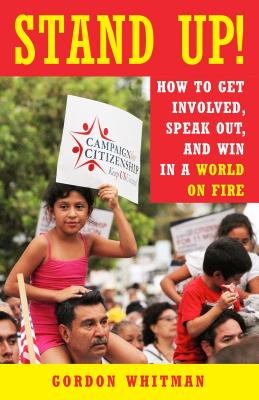Stand Up!: How to Get Involved, Speak Out, and Win in a World on Fire - Whitman, Gordon