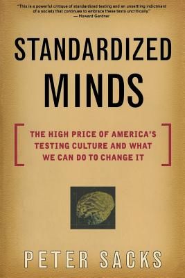 Standardized Minds: The High Price of America's Testing Culture and What We Can Do to Change It - Sacks, Peter