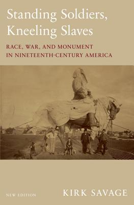 Standing Soldiers, Kneeling Slaves: Race, War, and Monument in Nineteenth-Century America, New Edition - Savage, Kirk