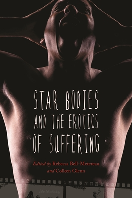 Star Bodies and the Erotics of Suffering - Bell-Metereau, Rebecca (Contributions by), and Glenn, Colleen (Contributions by), and Martin, Nina K (Contributions by)