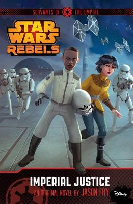 Star Wars Rebels: Servants of the Empire: Imperial Justice: Novel 3 - Lucasfilm Ltd