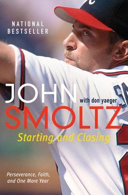 Starting and Closing: Perseverance, Faith, and One More Year - Smoltz, John, and Yaeger, Don