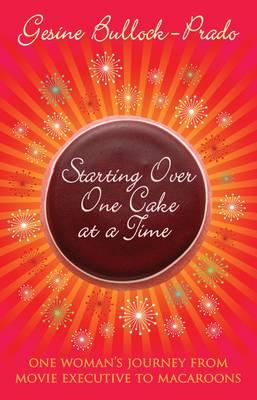 Starting Over, One Cake at a Time - Bullock-Prado, Gesine