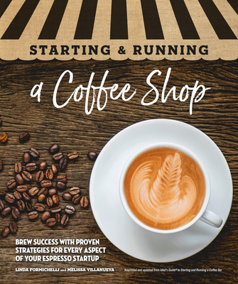 Starting & Running a Coffee Shop: Brew Success with Proven Strategies for Every Aspect of Your Espresso Startup - Formichelli, Linda, and Villanueva, Melissa