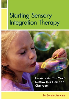 Starting Sensory Integration Therapy: Fun Activities That Won't Destroy Your Home - Arnwine, Bonnie