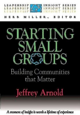 Starting Small Groups: Building Communities That Matter - Arnold, Jeffrey