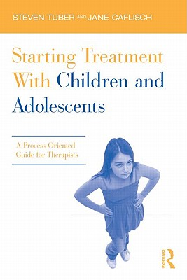 Starting Treatment with Children and Adolescents: A Process-Oriented Guide for Therapists - Tuber, Steven, and Caflisch, Jane