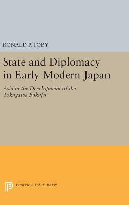 State and Diplomacy in Early Modern Japan: Asia in the Development of the Tokugawa Bakufu - Toby, Ronald P.