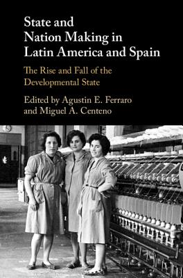 State and Nation Making in Latin America and Spain: The Rise and Fall of the Developmental State - Ferraro, Agustin E (Editor), and Centeno, Miguel A (Editor)