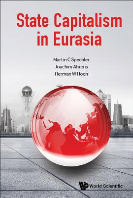State Capitalism in Eurasia - Spechler, Martin C, and Ahrens, Joachim, and Hoen, Herman W