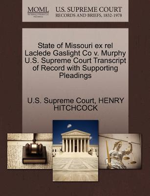 State of Missouri Ex Rel Laclede Gaslight Co V. Murphy U.S. Supreme Court Transcript of Record with Supporting Pleadings - Hitchcock, Henry, and U S Supreme Court (Creator)