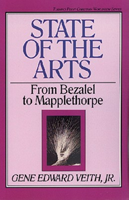 State of the Arts, 13: From Bezalel to Mapplethorpe - Veith Jr, Gene Edward, and Olasky, Marvin (Editor)