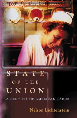 State of the Union: A Century of American Labor - Lichtenstein, Nelson