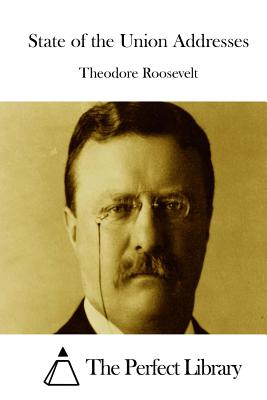 State of the Union Addresses - Roosevelt, Theodore, and The Perfect Library (Editor)
