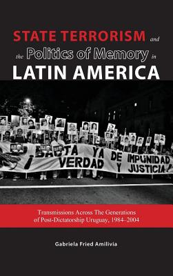 State Terrorism and the Politics of Memory in Latin America: Transmissions Across the Generations of Post-Dictatorship Uruguay, 1984-2004 - Fried, Gabriela, and Fried Amilivia, Gabriela