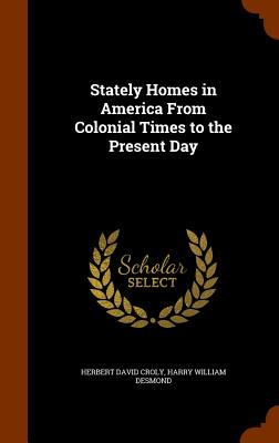 Stately Homes in America from Colonial Times to the Present Day - Croly, Herbert David, and Desmond, Harry William
