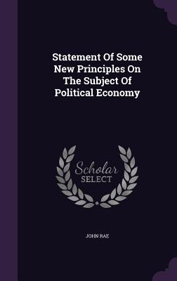 Statement of Some New Principles on the Subject of Political Economy - Rae, John, MD