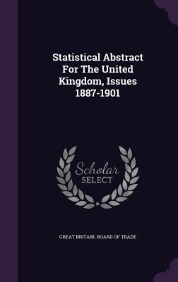 Statistical Abstract for the United Kingdom, Issues 1887-1901 - Great Britain Board of Trade (Creator)