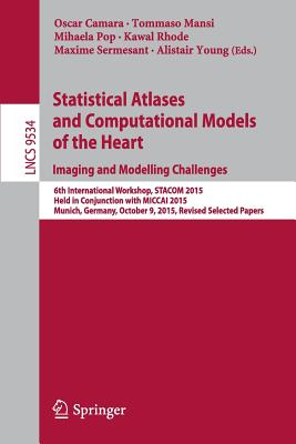 Statistical Atlases and Computational Models of the Heart. Imaging and Modelling Challenges: 6th International Workshop, Stacom 2015, Held in Conjunction with Miccai 2015, Munich, Germany, October 9, 2015, Revised Selected Papers - Camara, Oscar (Editor), and Mansi, Tommaso (Editor), and Pop, Mihaela (Editor)
