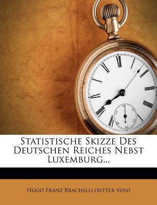 Statistische Skizze Des Deutschen Reiches Nebst Luxemburg... - Hugo Franz Brachelli (Ritter Von) (Creator)