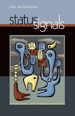 Status Signals: A Sociological Study of Market Competition - Podolny, Joel M