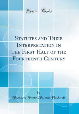 Statutes and Their Interpretation in the First Half of the Fourteenth Century (Classic Reprint) - Plucknett, Theodore Frank Thomas