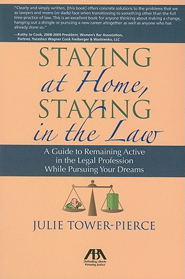 Staying at Home, Staying in the Law: A Guide to Remaining Active in the Legal Profession While Pursuing Your Dreams - Tower-Pierce, Julie