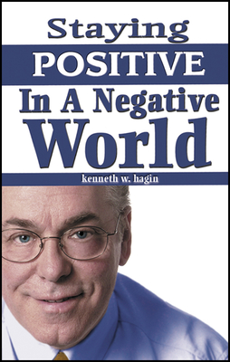 Staying Positive in a Negative World - Hagin, Kenneth, Jr.