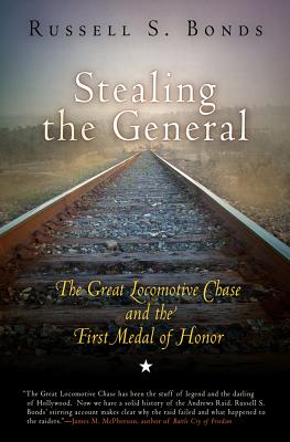 Stealing the General: The Great Locomotive Chase and the First Medal of Honor - Bonds, Russell S