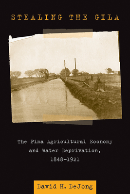 Stealing the Gila: The Pima Agricultural Economy and Water Deprivation, 1848-1921 - Dejong, David H