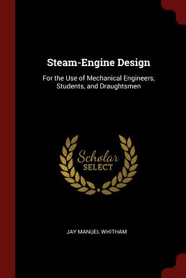 Steam-Engine Design: For the Use of Mechanical Engineers, Students, and Draughtsmen - Whitham, Jay Manuel