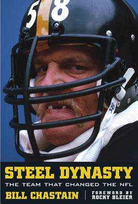 Steel Dynasty: The Team That Changed the NFL - Chastain, Bill, and Bleier, Rocky (Foreword by)