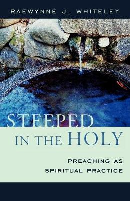 Steeped in the Holy: Preaching as Spiritual Practice - Whiteley, Raewynne J