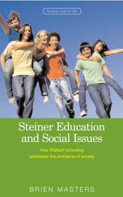 Steiner Education and Social Issues: How Waldorf Schooling Addresses the Problems of Society - Masters, Brien