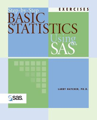 Step-By-Step Basic Statistics Using SAS: Exercises - Hatcher, Larry, PH.D.