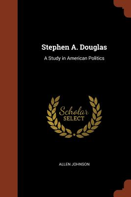 Stephen A. Douglas: A Study in American Politics - Johnson, Allen
