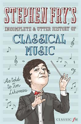 Stephen Fry's Incomplete and Utter History of Classical Music - Lihoreau, Tim, and Fry, Stephen
