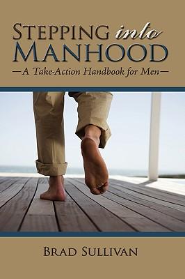 Stepping Into Manhood: A Take-Action Handbook for Men - Sullivan, Brad