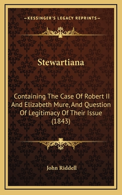 Stewartiana: Containing the Case of Robert II and Elizabeth Mure, and Question of Legitimacy of Their Issue (1843) - Riddell, John