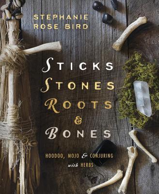 Sticks, Stones, Roots & Bones: Hoodoo, Mojo & Conjuring with Herbs - Bird, Stephanie Rose