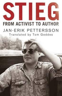 Stieg: From Activist to Author - Pettersson, Jan-Erik, and Geddes, Tom (Translated by)
