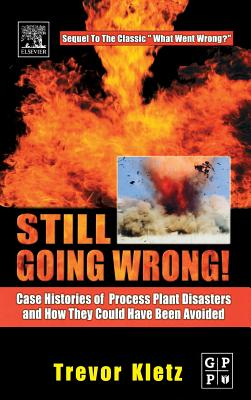 Still Going Wrong!: Case Histories of Process Plant Disasters and How They Could Have Been Avoided - Kletz, Trevor