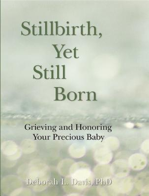 Stillbirth, Yet Still Born: Grieving and Honoring Your Precious Baby - Davis, Deborah L, PH.D, PH D
