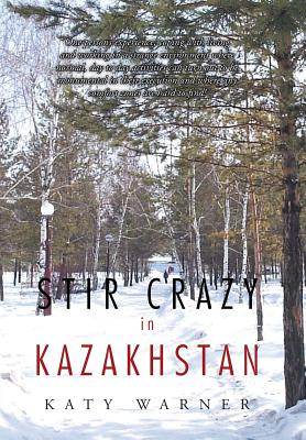 Stir Crazy in Kazakhstan: One Person's Experience, Coping with Living and Working in a Strange Environment Where Normal, Day to Day Activities Can Turn Out to Be Monumental in Their Execution and Where Any Comfort Zones Are Hard to Find! - Warner, Katy